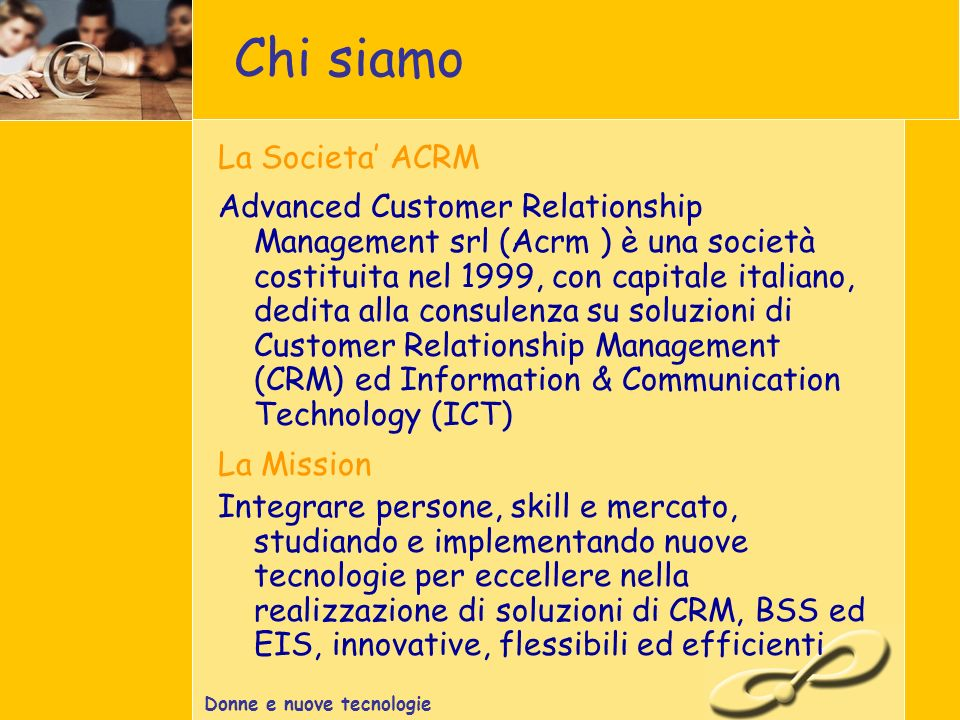 Donne e nuove tecnologie La Societa ACRM Advanced Customer Relationship Management srl (Acrm ) è una società costituita nel 1999, con capitale italiano, dedita alla consulenza su soluzioni di Customer Relationship Management (CRM) ed Information & Communication Technology (ICT) La Mission Integrare persone, skill e mercato, studiando e implementando nuove tecnologie per eccellere nella realizzazione di soluzioni di CRM, BSS ed EIS, innovative, flessibili ed efficienti Chi siamo