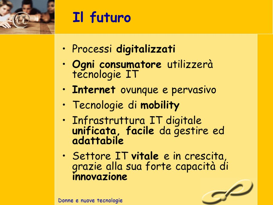 Donne e nuove tecnologie Il futuro Processi digitalizzati Ogni consumatore utilizzerà tecnologie IT Internet ovunque e pervasivo Tecnologie di mobility Infrastruttura IT digitale unificata, facile da gestire ed adattabile Settore IT vitale e in crescita, grazie alla sua forte capacità di innovazione