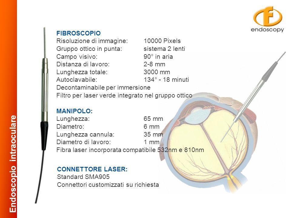 FIBROSCOPIO Risoluzione di immagine:10000 Pixels Gruppo ottico in punta:sistema 2 lenti Campo visivo:90° in aria Distanza di lavoro:2-8 mm Lunghezza totale:3000 mm Autoclavabile:134° - 18 minuti Decontaminabile per immersione Filtro per laser verde integrato nel gruppo ottico MANIPOLO: Lunghezza:65 mm Diametro:6 mm Lunghezza cannula:35 mm Diametro di lavoro:1 mm Fibra laser incorporata compatibile 532nm e 810nm CONNETTORE LASER: Standard SMA905 Connettori customizzati su richiesta Endoscopio intraoculare