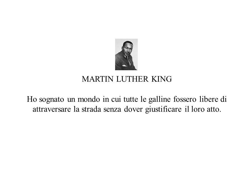 MARTIN LUTHER KING Ho sognato un mondo in cui tutte le galline fossero libere di attraversare la strada senza dover giustificare il loro atto.