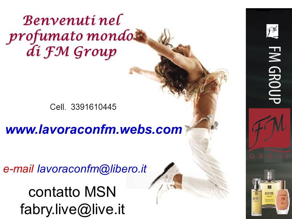 contatto MSN fabry.live@live.it Cell. 3391610445 www.lavoraconfm.webs.com e-mail lavoraconfm@libero.it Benvenuti nel profumato mondo di FM Group