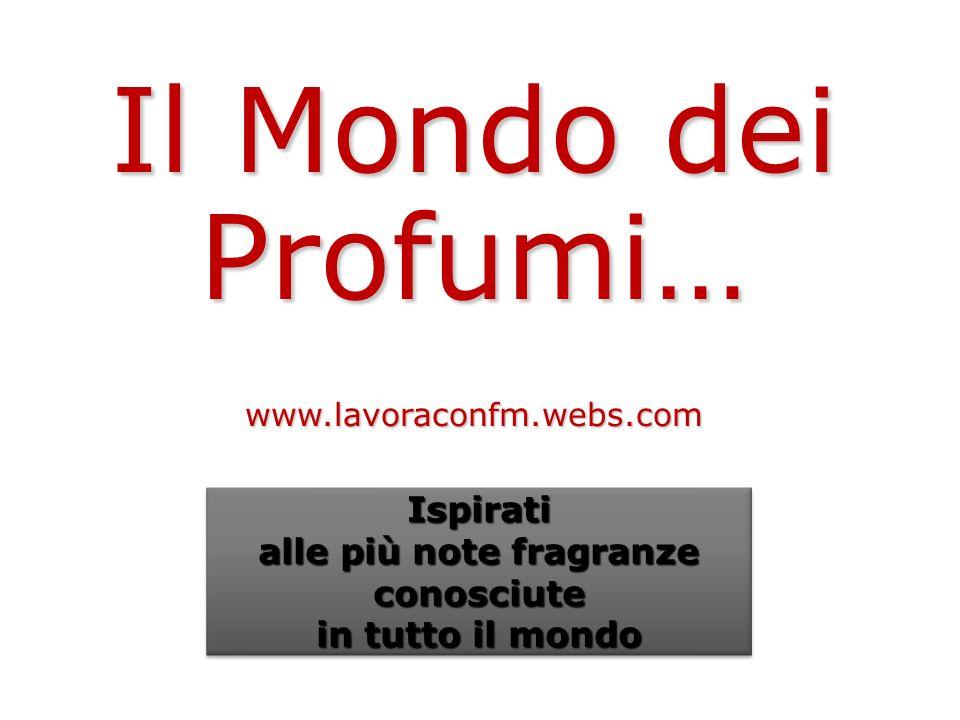 Il Mondo dei Profumi… www.lavoraconfm.webs.com Ispirati alle più note fragranze conosciute in tutto il mondo