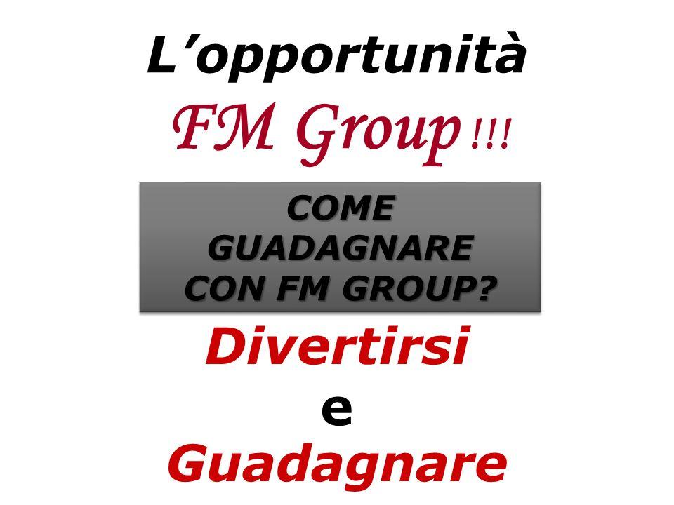 Lopportunità FM Group !!! Divertirsi e Guadagnare COMEGUADAGNARE CON FM GROUP? COMEGUADAGNARE
