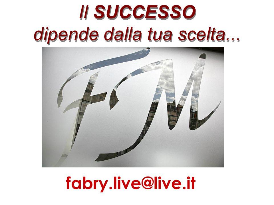 Il SUCCESSO dipende dalla tua scelta... fabry.live@live.it