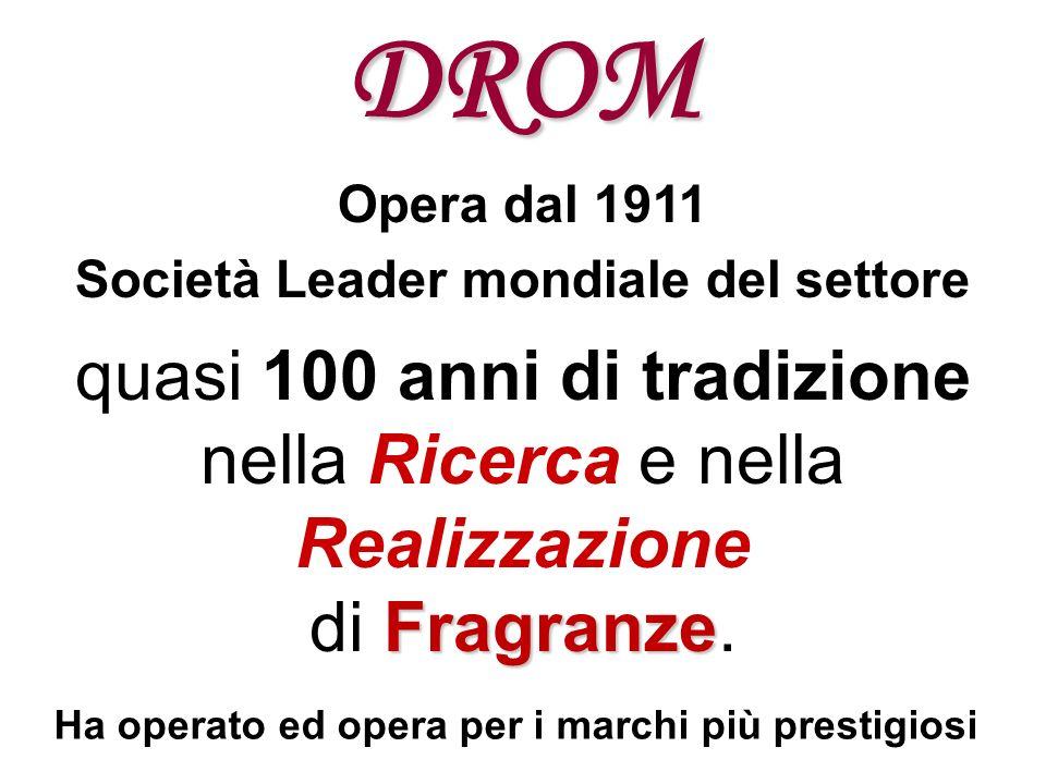 DROM Opera dal 1911 Società Leader mondiale del settore quasi 100 anni di tradizione nella Ricerca e nella Realizzazione Fragranze di Fragranze. Ha op