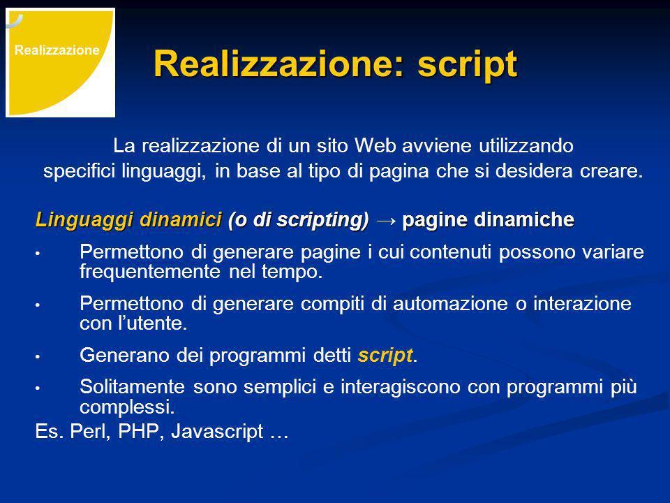 Realizzazione: script La realizzazione di un sito Web avviene utilizzando specifici linguaggi, in base al tipo di pagina che si desidera creare.