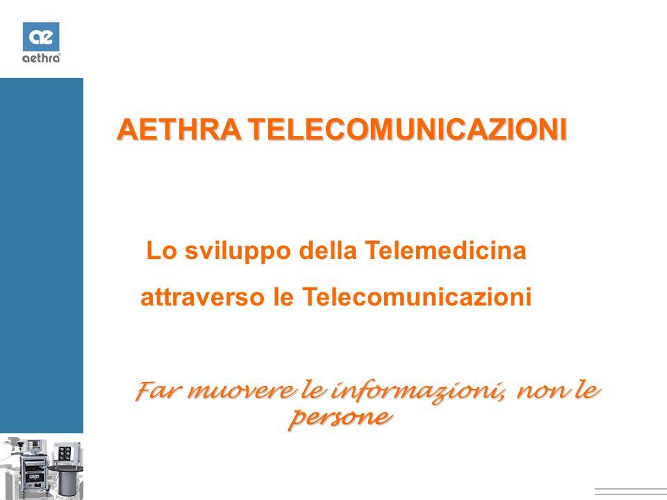 AETHRA TELECOMUNICAZIONI Lo sviluppo della Telemedicina attraverso le Telecomunicazioni Far muovere le informazioni, non le persone Far muovere le informazioni, non le persone