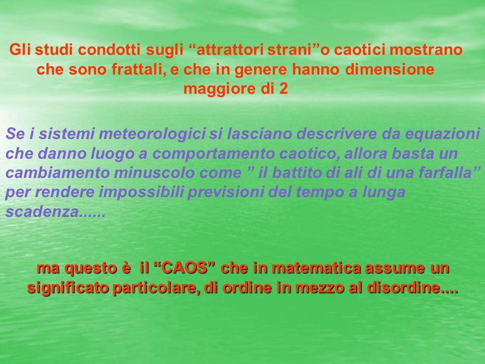 Gli studi condotti sugli attrattori stranio caotici mostrano che sono frattali, e che in genere hanno dimensione maggiore di 2 Se i sistemi meteorolog