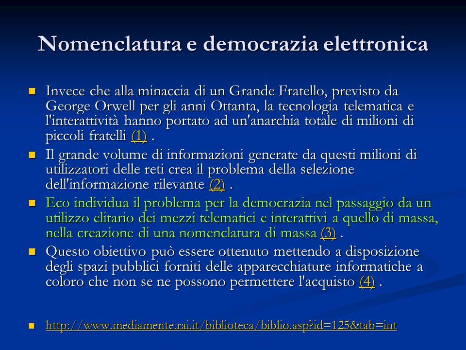 Nomenclatura e democrazia elettronica Invece che alla minaccia di un Grande Fratello, previsto da George Orwell per gli anni Ottanta, la tecnologia telematica e l interattività hanno portato ad un anarchia totale di milioni di piccoli fratelli (1).