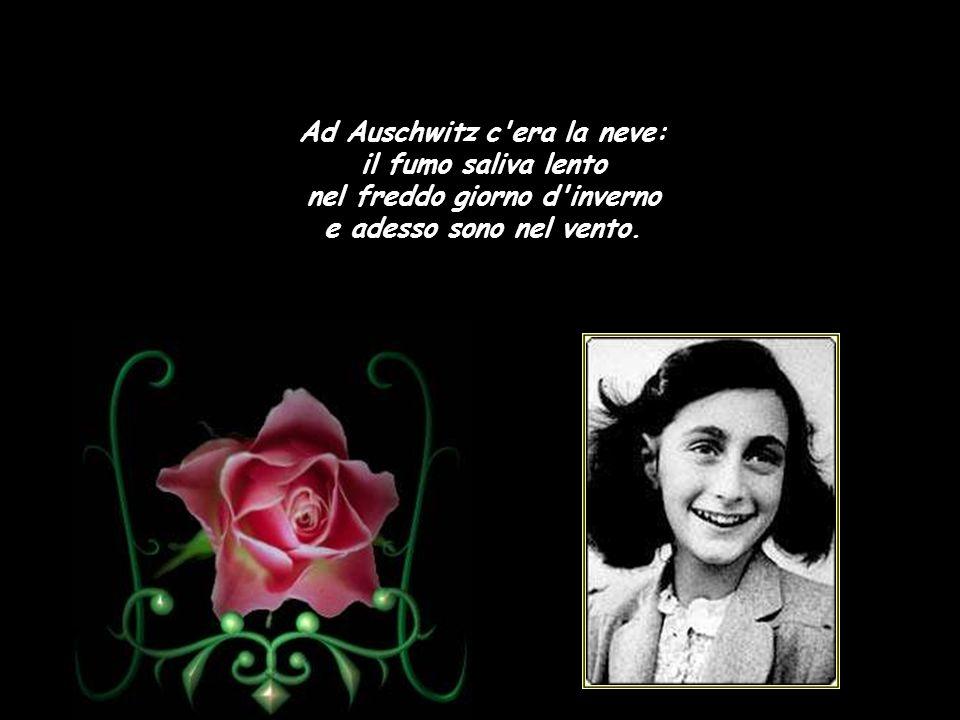Anna Frank Son morto con altri cento, son morto ch'ero bambino: passato per il camino, e adesso sono nel vento.
