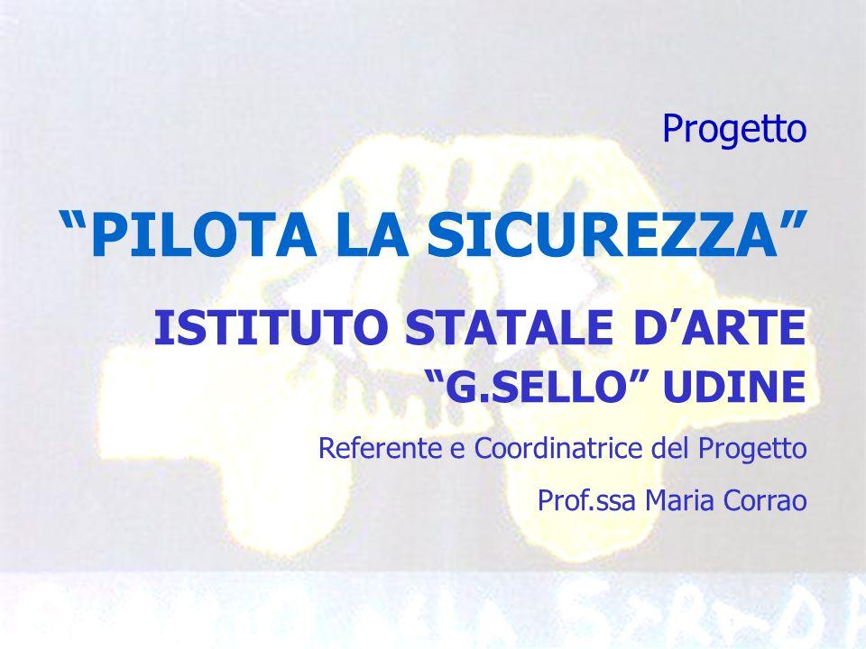 Progetto PILOTA LA SICUREZZA ISTITUTO STATALE DARTE G.SELLO UDINE Referente e Coordinatrice del Progetto Prof.ssa Maria Corrao