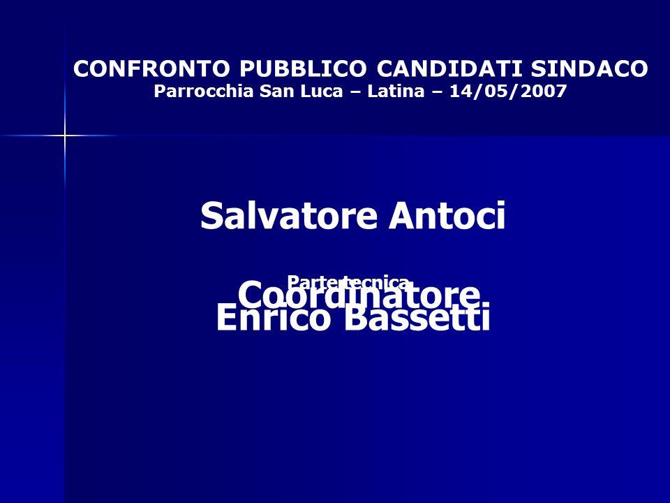 CONFRONTO PUBBLICO CANDIDATI SINDACO Parrocchia San Luca – Latina – 14/05/2007 Coordinatore Salvatore Antoci Parte tecnica Enrico Bassetti
