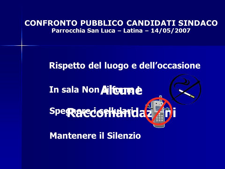 CONFRONTO PUBBLICO CANDIDATI SINDACO Parrocchia San Luca – Latina – 14/05/2007 Alcune Raccomandazioni Rispetto del luogo e delloccasione In sala Non si fuma .