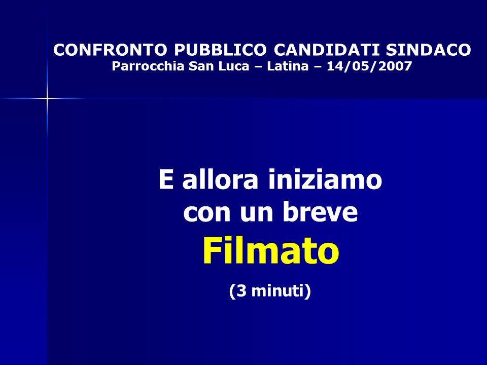 CONFRONTO PUBBLICO CANDIDATI SINDACO Parrocchia San Luca – Latina – 14/05/2007 E allora iniziamo con un breve Filmato (3 minuti)