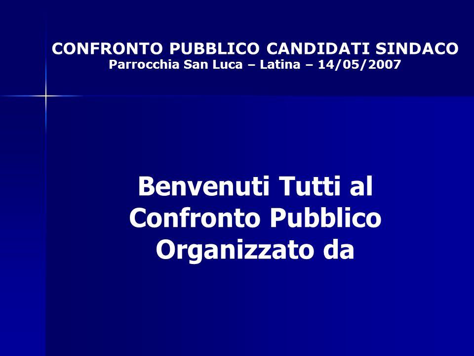 CONFRONTO PUBBLICO CANDIDATI SINDACO Parrocchia San Luca – Latina – 14/05/2007 Benvenuti Tutti al Confronto Pubblico Organizzato da