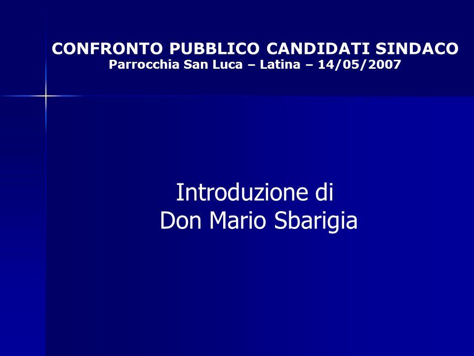 CONFRONTO PUBBLICO CANDIDATI SINDACO Parrocchia San Luca – Latina – 14/05/2007 Introduzione di Don Mario Sbarigia