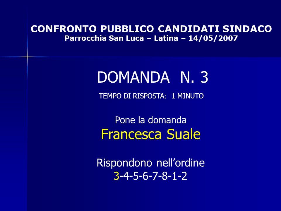 CONFRONTO PUBBLICO CANDIDATI SINDACO Parrocchia San Luca – Latina – 14/05/2007 Rispondono nellordine 3-4-5-6-7-8-1-2 DOMANDA N.