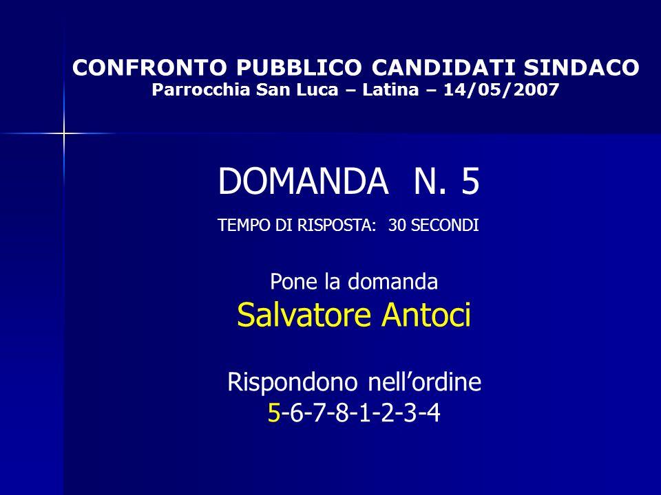 CONFRONTO PUBBLICO CANDIDATI SINDACO Parrocchia San Luca – Latina – 14/05/2007 Rispondono nellordine 5-6-7-8-1-2-3-4 DOMANDA N.