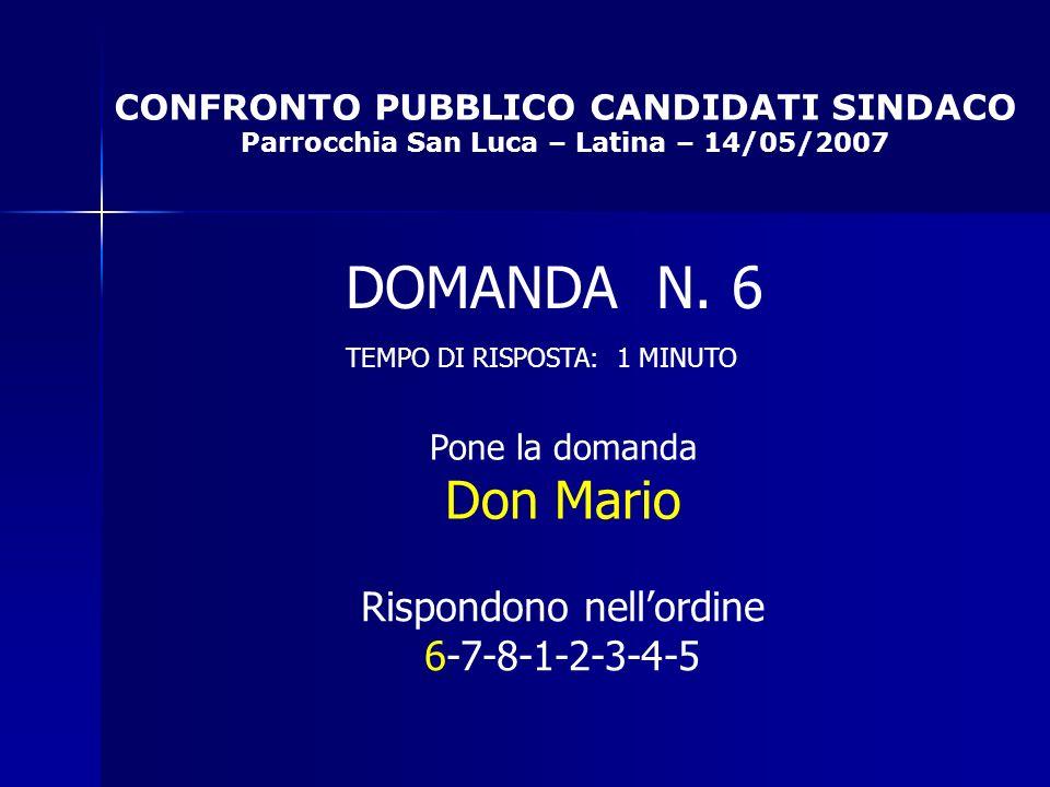 CONFRONTO PUBBLICO CANDIDATI SINDACO Parrocchia San Luca – Latina – 14/05/2007 Rispondono nellordine 6-7-8-1-2-3-4-5 DOMANDA N.