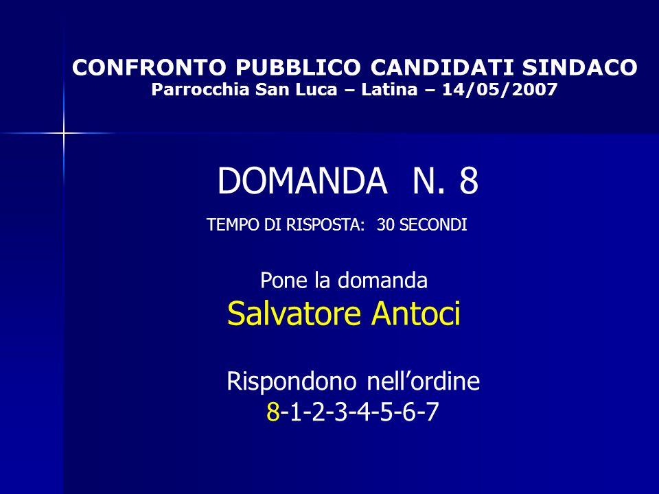 CONFRONTO PUBBLICO CANDIDATI SINDACO Parrocchia San Luca – Latina – 14/05/2007 Rispondono nellordine 8-1-2-3-4-5-6-7 DOMANDA N.