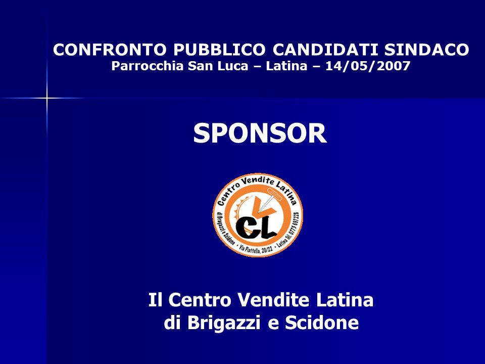 CONFRONTO PUBBLICO CANDIDATI SINDACO Parrocchia San Luca – Latina – 14/05/2007 SPONSOR Il Centro Vendite Latina di Brigazzi e Scidone