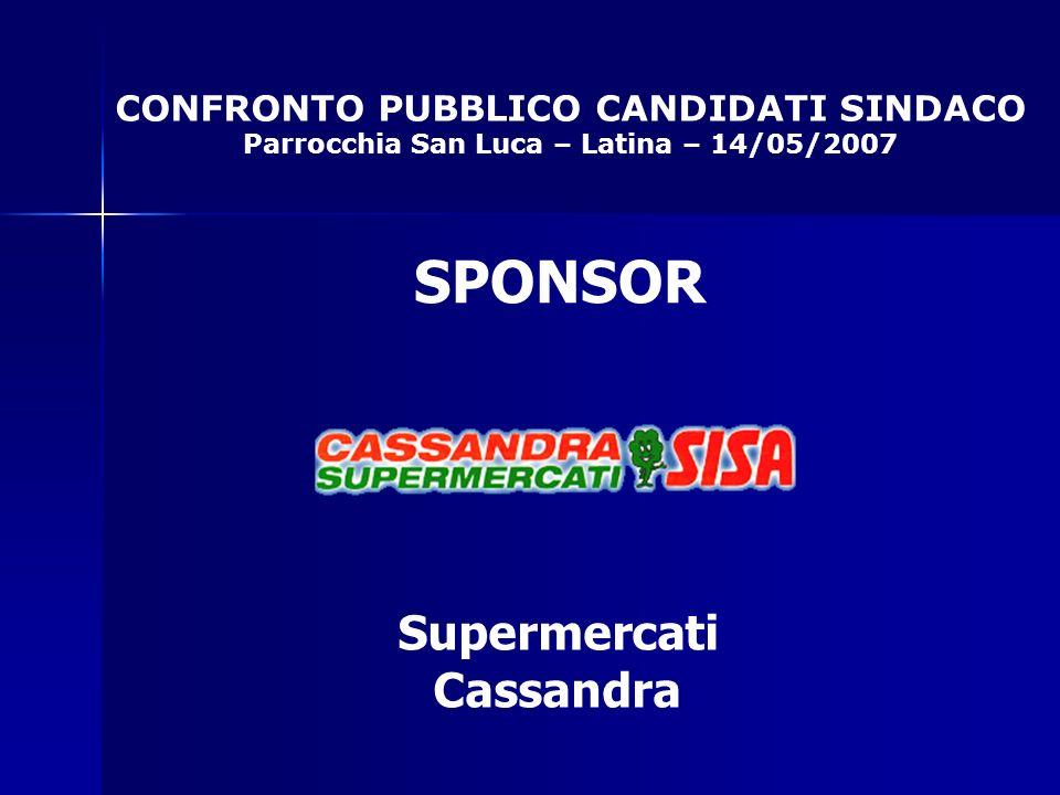 CONFRONTO PUBBLICO CANDIDATI SINDACO Parrocchia San Luca – Latina – 14/05/2007 SPONSOR Supermercati Cassandra