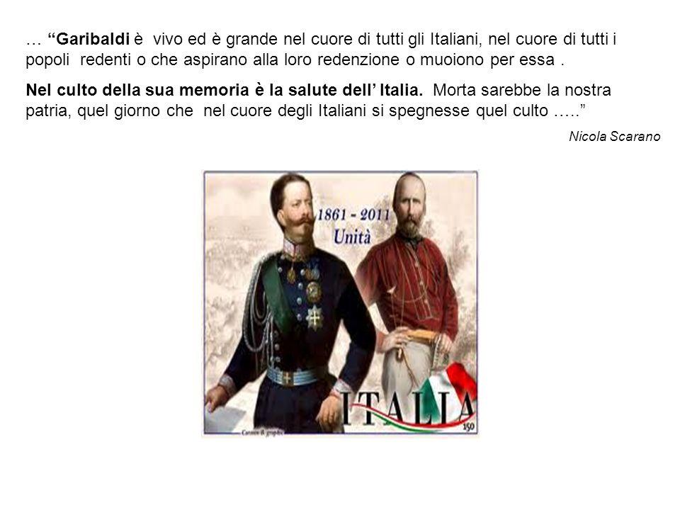 … Garibaldi è vivo ed è grande nel cuore di tutti gli Italiani, nel cuore di tutti i popoli redenti o che aspirano alla loro redenzione o muoiono per essa.