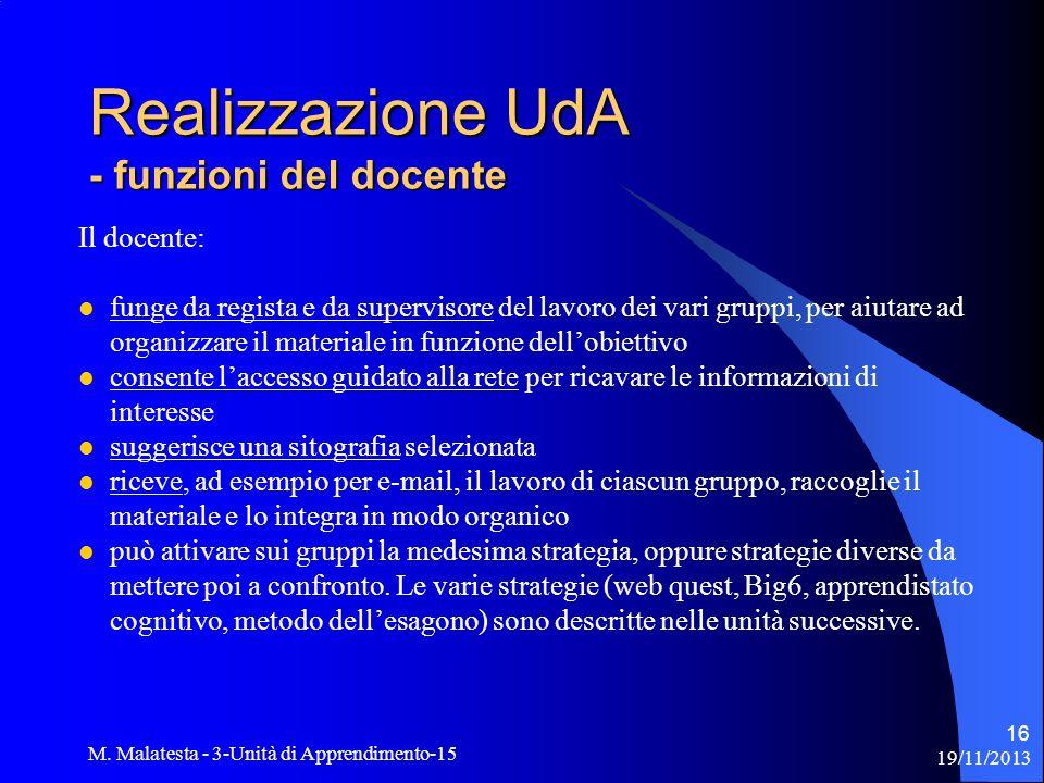 19/11/2013 M. Malatesta - 3-Unità di Apprendimento-15 16 Il docente: funge da regista e da supervisore del lavoro dei vari gruppi, per aiutare ad orga