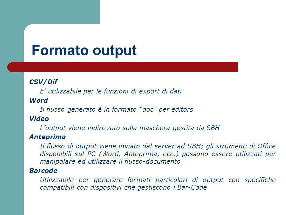 Formato output CSV/Dif E utilizzabile per le funzioni di export di dati Word Il flusso generato è in formato doc per editors Video Loutput viene indirizzato sulla maschera gestita da SBH Anteprima Il flusso di output viene inviato dal server ad SBH; gli strumenti di Office disponibili sul PC (Word, Anteprima, ecc.) possono essere utilizzati per manipolare ed utilizzare il flusso-documento Barcode Utilizzabile per generare formati particolari di output con specifiche compatibili con dispositivi che gestiscono i Bar-Code
