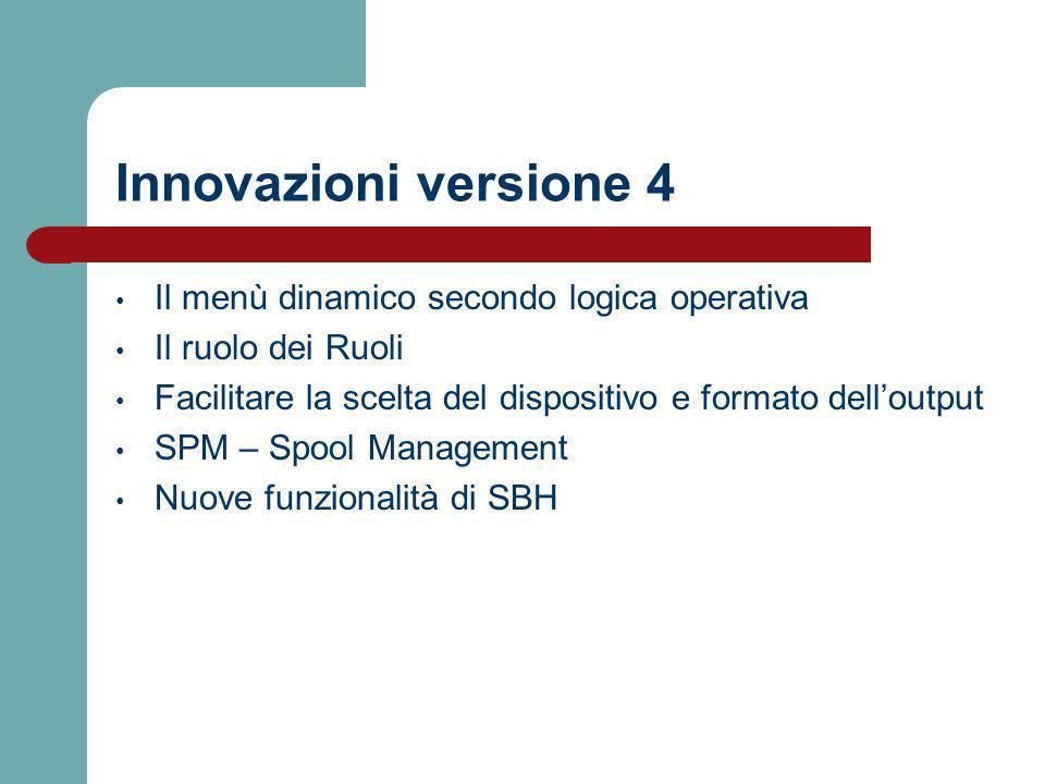 Innovazioni versione 4 Il menù dinamico secondo logica operativa Il ruolo dei Ruoli Facilitare la scelta del dispositivo e formato delloutput SPM – Spool Management Nuove funzionalità di SBH