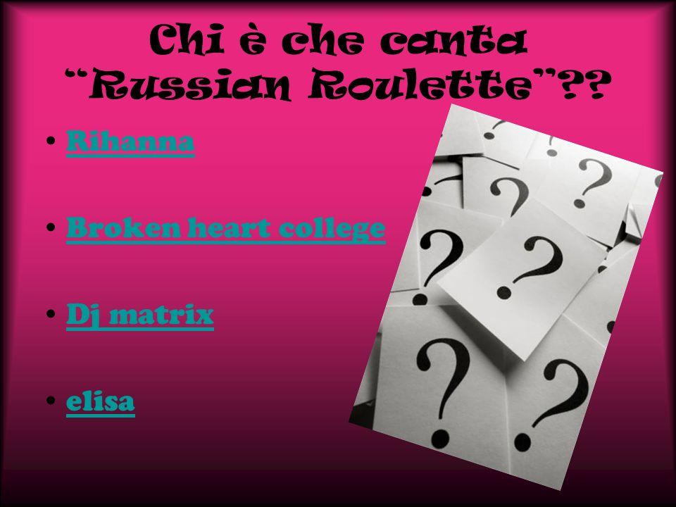 Chi è che canta Russian Roulette?? Rihanna Broken heart college Dj matrix elisa
