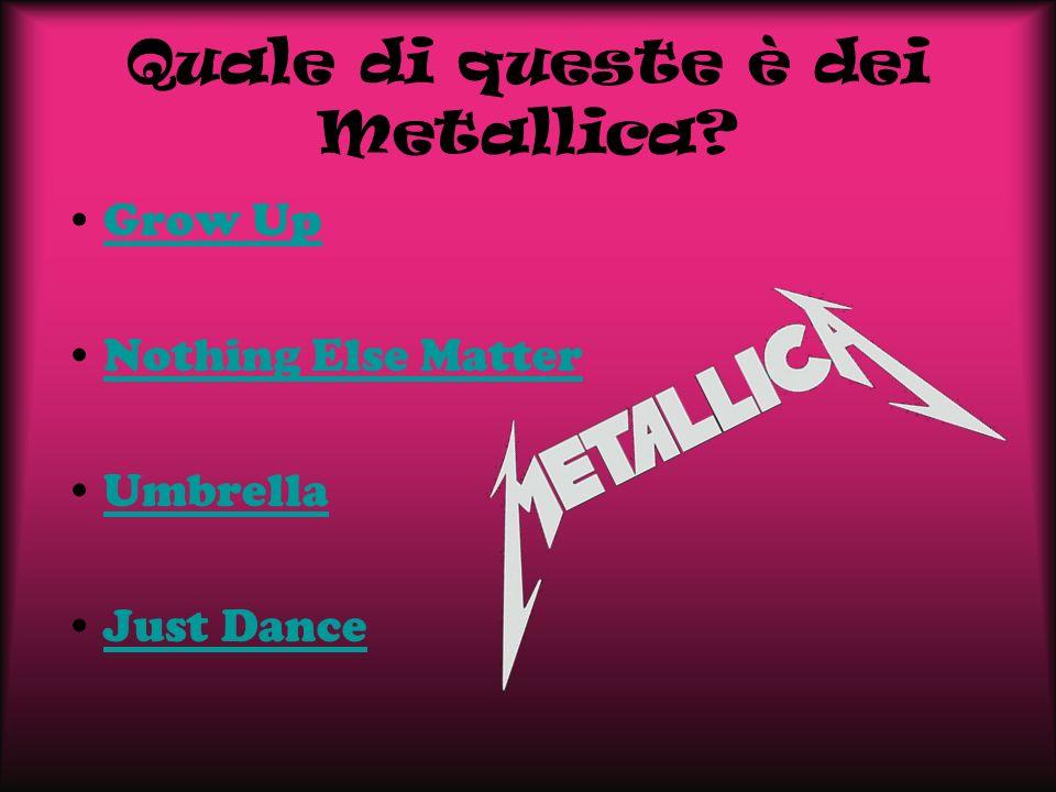 Quale di queste è dei Metallica? Grow Up Nothing Else Matter Umbrella Just Dance
