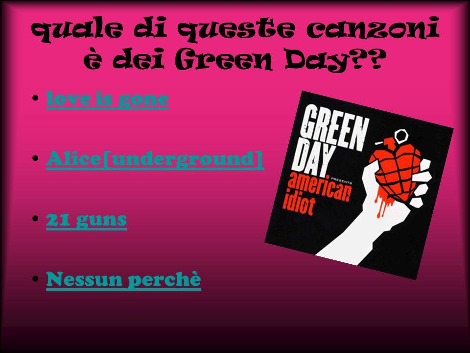 quale di queste canzoni è dei Green Day?? love is gone Alice[underground] 21 guns Nessun perchè