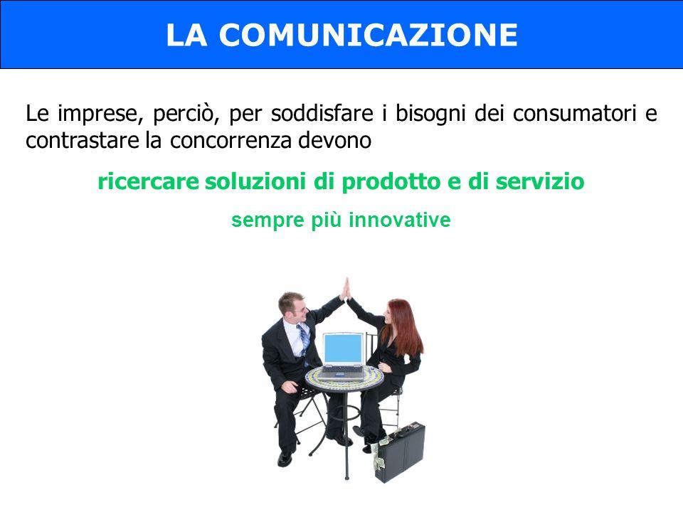 LA COMUNICAZIONE Le imprese, perciò, per soddisfare i bisogni dei consumatori e contrastare la concorrenza devono ricercare soluzioni di prodotto e di servizio sempre più innovative