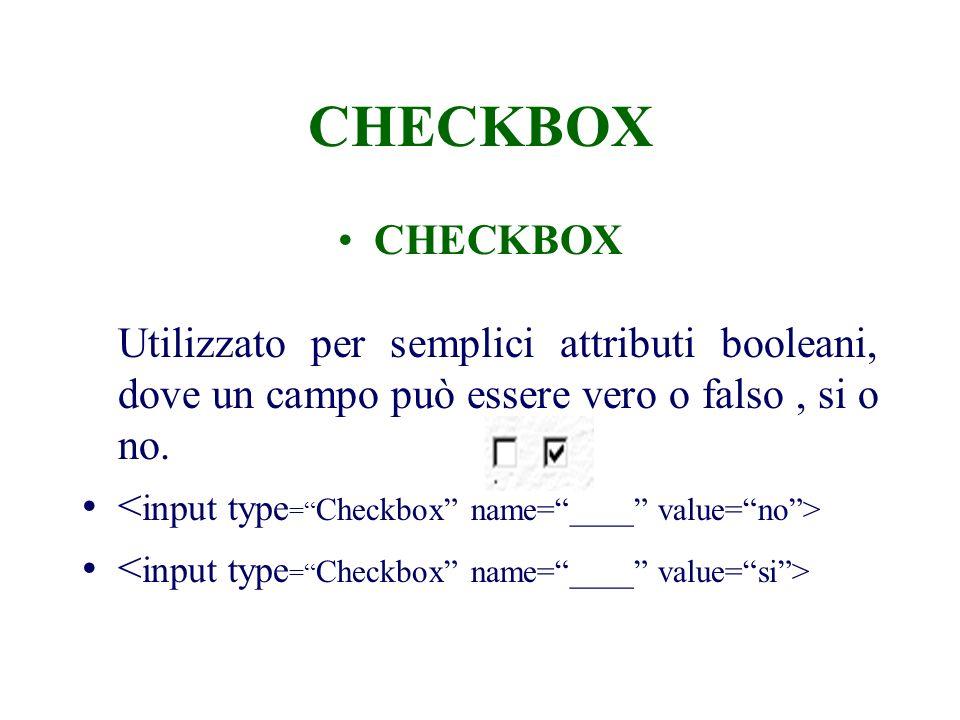 CHECKBOX CHECKBOX Utilizzato per semplici attributi booleani, dove un campo può essere vero o falso, si o no.