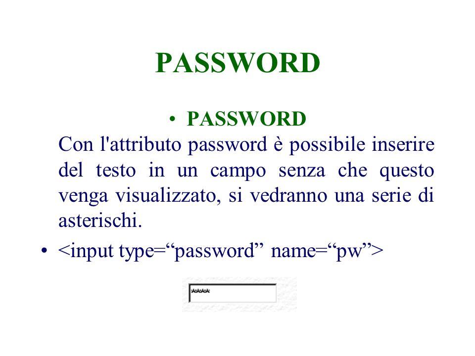 PASSWORD PASSWORD Con l attributo password è possibile inserire del testo in un campo senza che questo venga visualizzato, si vedranno una serie di asterischi.