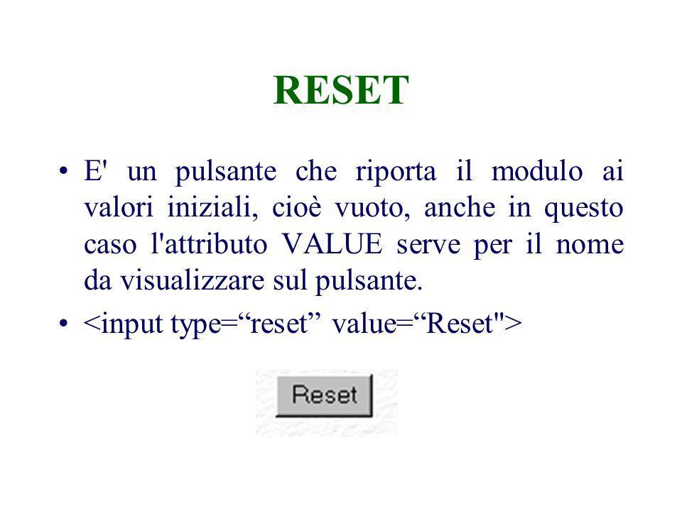 RESET E un pulsante che riporta il modulo ai valori iniziali, cioè vuoto, anche in questo caso l attributo VALUE serve per il nome da visualizzare sul pulsante.