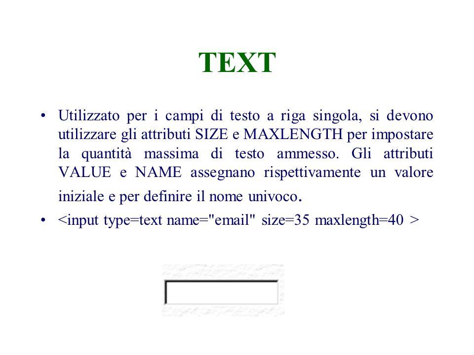 TEXT Utilizzato per i campi di testo a riga singola, si devono utilizzare gli attributi SIZE e MAXLENGTH per impostare la quantità massima di testo ammesso.