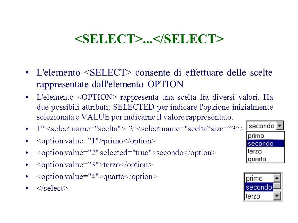 ... L'elemento consente di effettuare delle scelte rappresentate dall'elemento OPTION L'elemento rappresenta una scelta fra diversi valori. Ha due pos