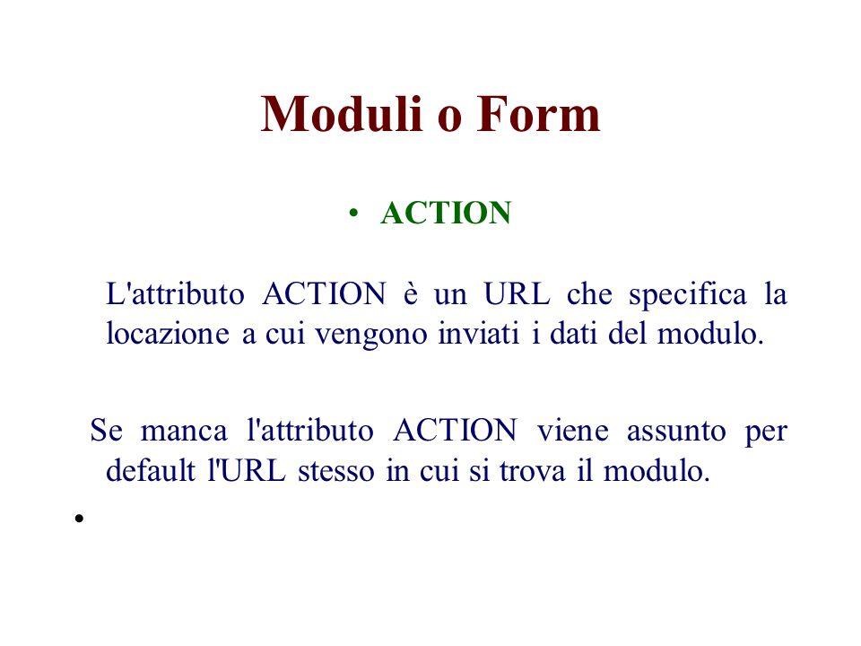 Moduli o Form ACTION L attributo ACTION è un URL che specifica la locazione a cui vengono inviati i dati del modulo.