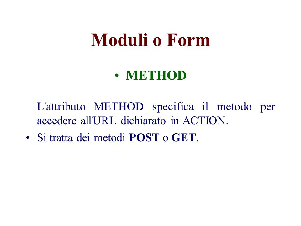 Moduli o Form METHOD L attributo METHOD specifica il metodo per accedere all URL dichiarato in ACTION.