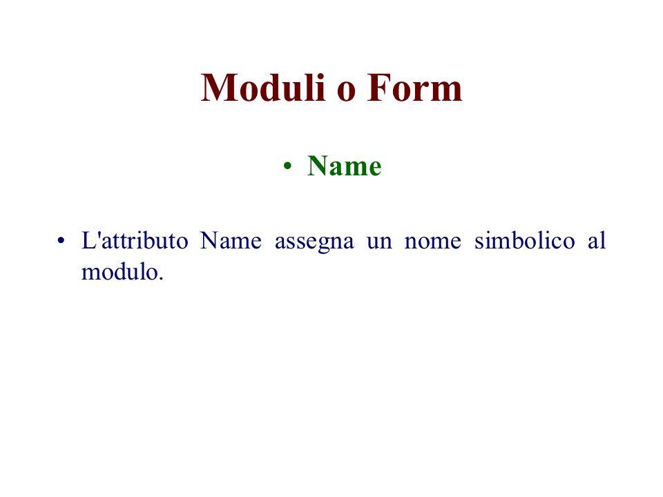 Moduli o Form Name L attributo Name assegna un nome simbolico al modulo.