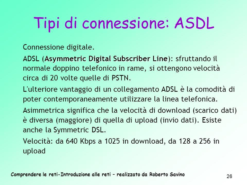 Comprendere le reti-Introduzione alle reti – realizzato da Roberto Savino 26 Tipi di connessione: ASDL Connessione digitale. Asymmetric Digital Subscr
