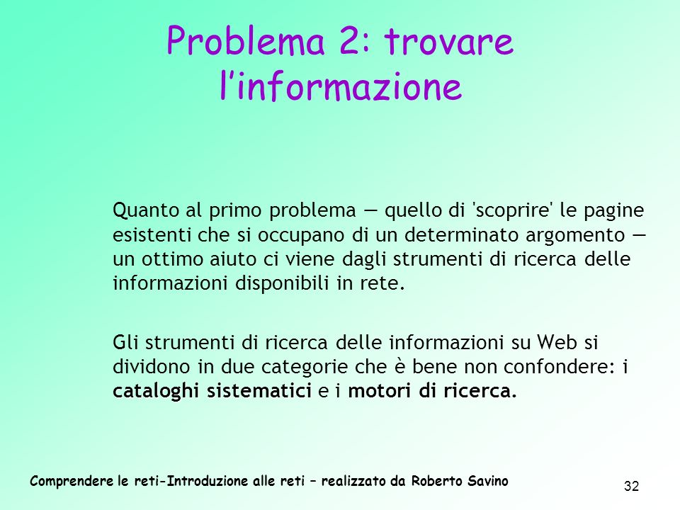 Comprendere le reti-Introduzione alle reti – realizzato da Roberto Savino 32 Problema 2: trovare linformazione Quanto al primo problema quello di 'sco