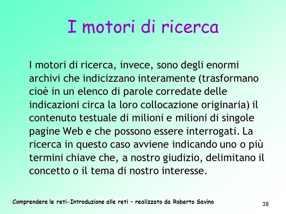 Comprendere le reti-Introduzione alle reti – realizzato da Roberto Savino 38 I motori di ricerca, invece, sono degli enormi archivi che indicizzano in