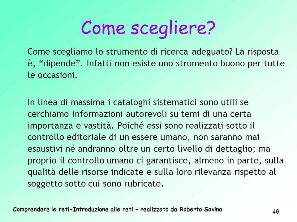 Comprendere le reti-Introduzione alle reti – realizzato da Roberto Savino 46 Come scegliamo lo strumento di ricerca adeguato? La risposta è, dipende.