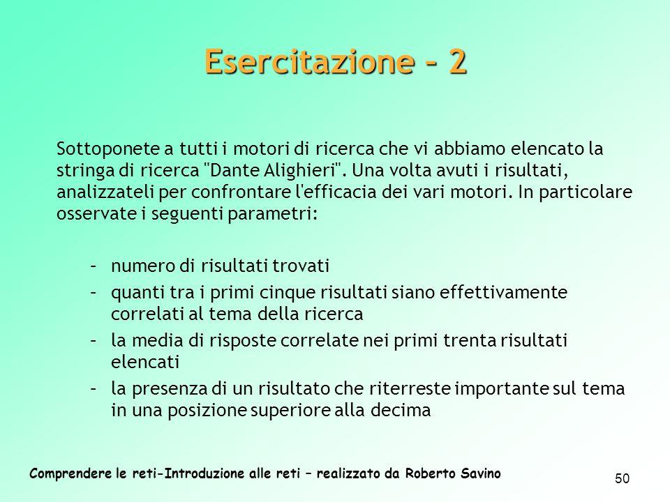 Comprendere le reti-Introduzione alle reti – realizzato da Roberto Savino 50 Esercitazione – 2 Sottoponete a tutti i motori di ricerca che vi abbiamo