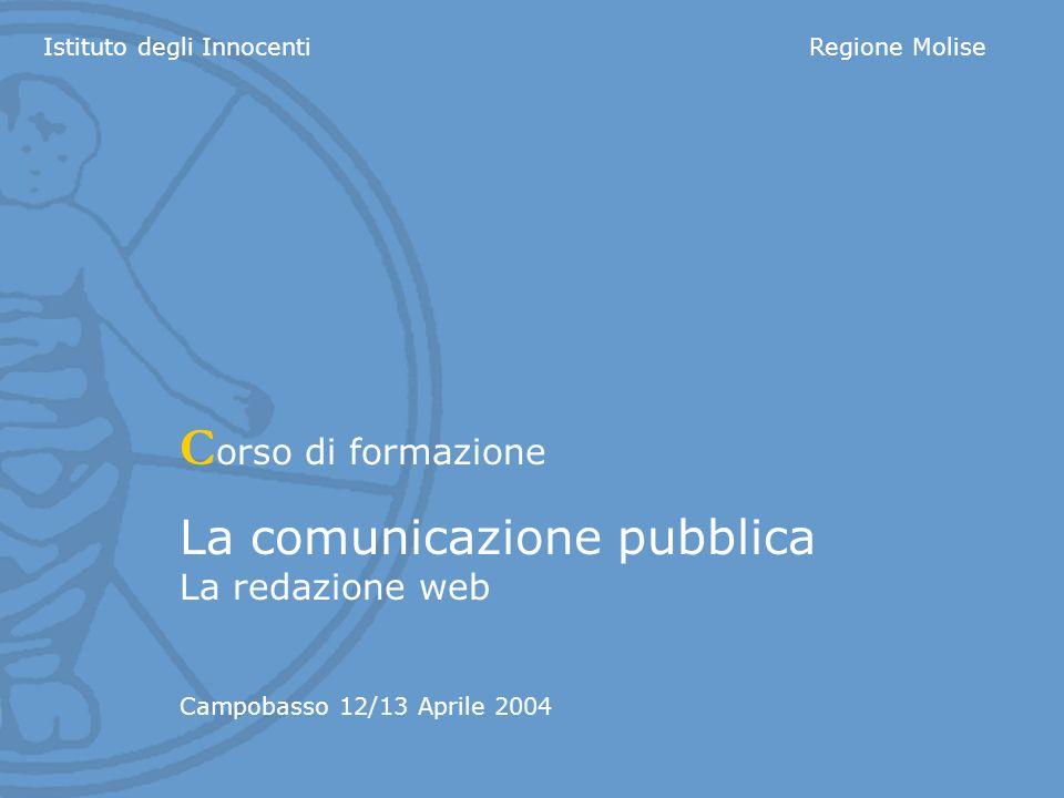 Istituto degli InnocentiRegione Molise C orso di formazione La comunicazione pubblica La redazione web Campobasso 12/13 Aprile 2004