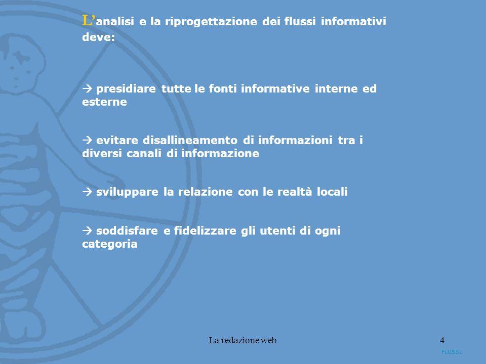 La redazione web4 L analisi e la riprogettazione dei flussi informativi deve: presidiare tutte le fonti informative interne ed esterne evitare disallineamento di informazioni tra i diversi canali di informazione sviluppare la relazione con le realtà locali soddisfare e fidelizzare gli utenti di ogni categoria FLUSSI