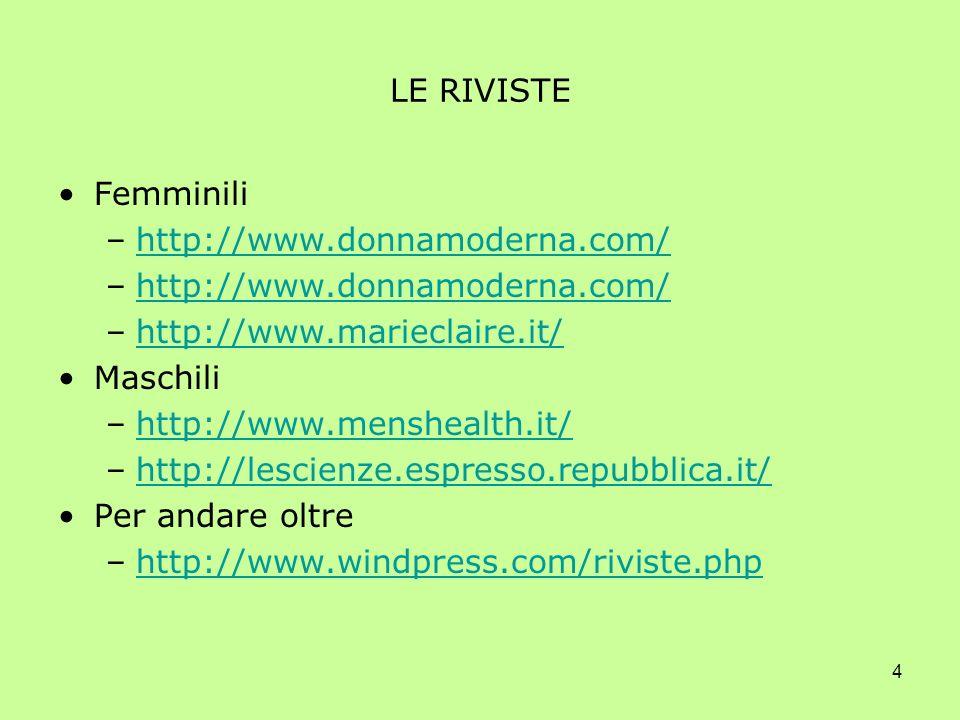 4 LE RIVISTE Femminili –http://www.donnamoderna.com/http://www.donnamoderna.com/ –http://www.donnamoderna.com/http://www.donnamoderna.com/ –http://www.marieclaire.it/http://www.marieclaire.it/ Maschili –http://www.menshealth.it/http://www.menshealth.it/ –http://lescienze.espresso.repubblica.it/http://lescienze.espresso.repubblica.it/ Per andare oltre –http://www.windpress.com/riviste.phphttp://www.windpress.com/riviste.php